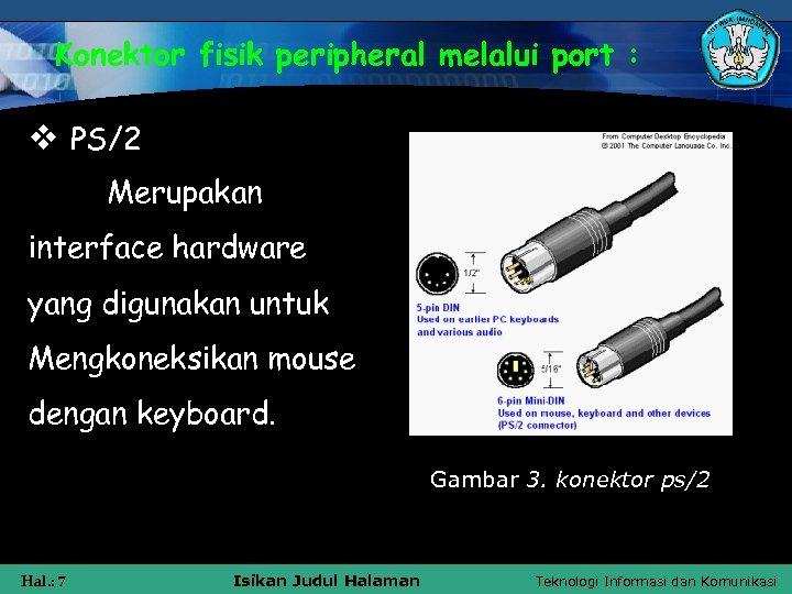 Konektor fisik peripheral melalui port : v PS/2 Merupakan interface hardware yang digunakan untuk