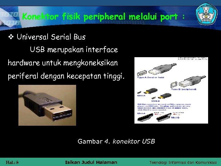 Konektor fisik peripheral melalui port : v Universal Serial Bus USB merupakan interface hardware