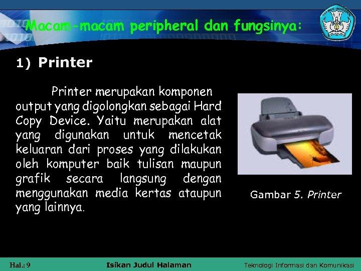 Macam-macam peripheral dan fungsinya: 1) Printer merupakan komponen output yang digolongkan sebagai Hard Copy