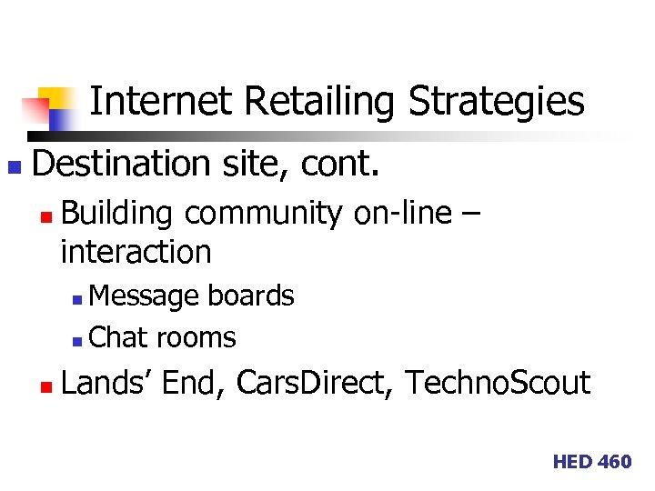 Internet Retailing Strategies n Destination site, cont. n Building community on-line – interaction Message