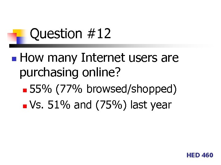 Question #12 n How many Internet users are purchasing online? 55% (77% browsed/shopped) n