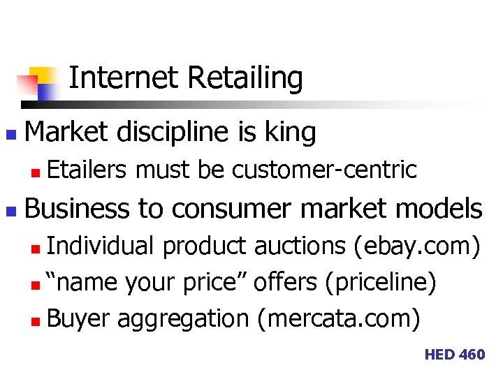 Internet Retailing n Market discipline is king n n Etailers must be customer-centric Business
