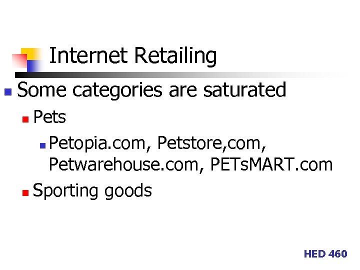 Internet Retailing n Some categories are saturated Pets n Petopia. com, Petstore, com, Petwarehouse.