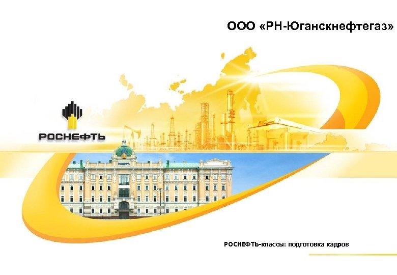 ООО «РН-Юганскнефтегаз» РОСНЕФТЬ-классы: подготовка кадров