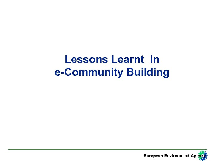 Lessons Learnt in e-Community Building European Environment Agency