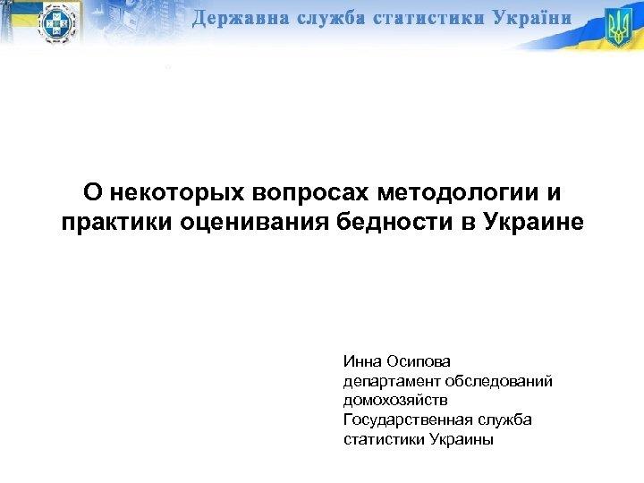 О некоторых вопросах методологии и практики оценивания бедности в Украине Инна Осипова департамент обследований