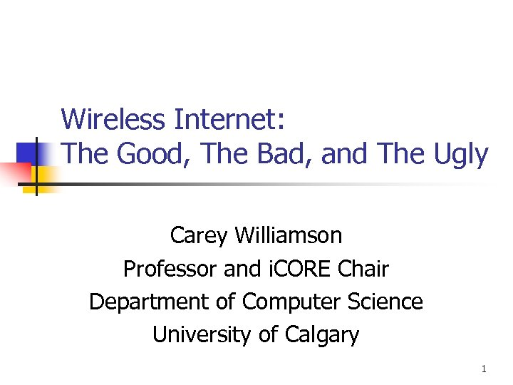 Wireless Internet: The Good, The Bad, and The Ugly Carey Williamson Professor and i.