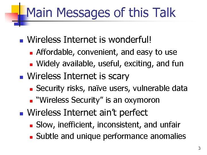 Main Messages of this Talk n Wireless Internet is wonderful! n n n Wireless
