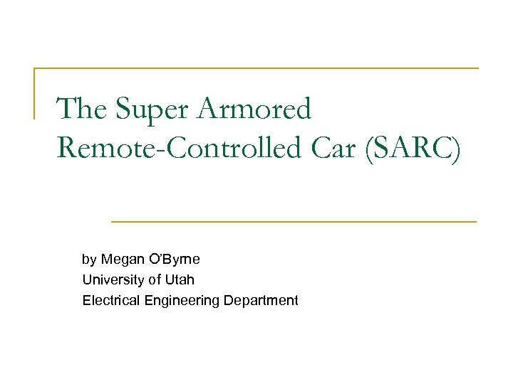 The Super Armored Remote-Controlled Car (SARC) by Megan O'Byrne University of Utah Electrical Engineering