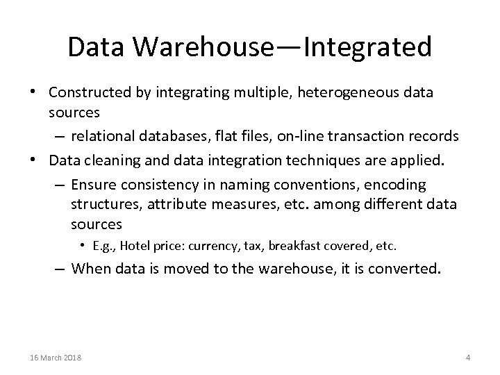 Data Warehouse—Integrated • Constructed by integrating multiple, heterogeneous data sources – relational databases, flat