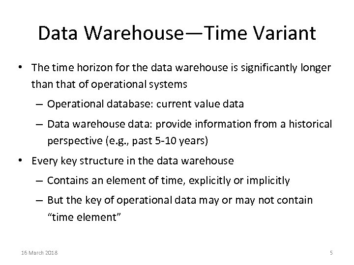 Data Warehouse—Time Variant • The time horizon for the data warehouse is significantly longer