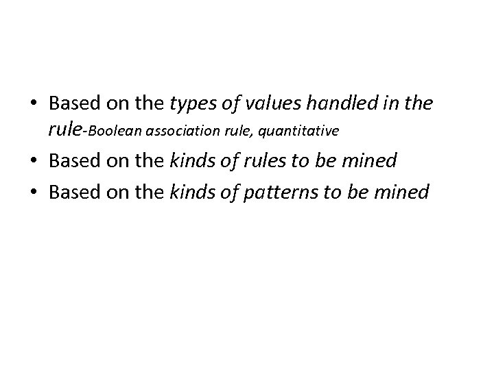 • Based on the types of values handled in the rule-Boolean association rule,