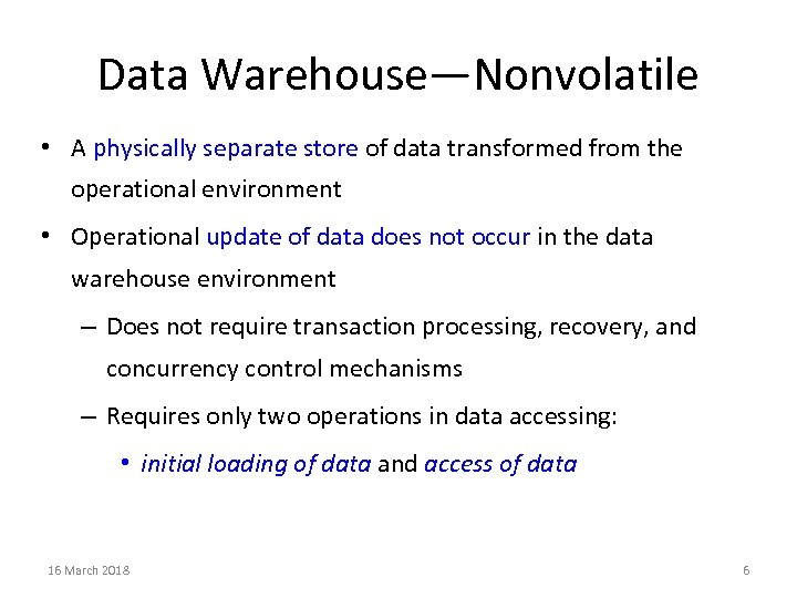 Data Warehouse—Nonvolatile • A physically separate store of data transformed from the operational environment