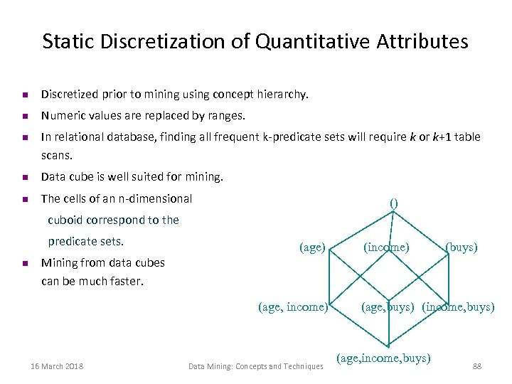 Static Discretization of Quantitative Attributes n Discretized prior to mining using concept hierarchy. n