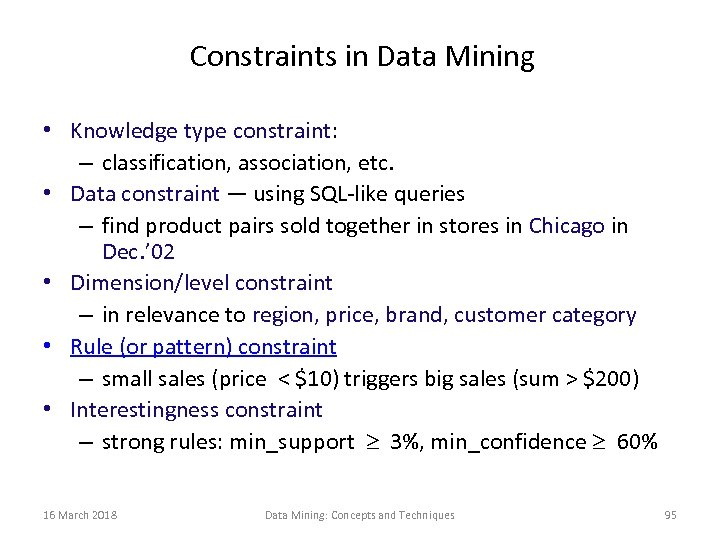 Constraints in Data Mining • Knowledge type constraint: – classification, association, etc. • Data