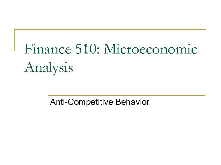 Finance 510: Microeconomic Analysis Anti-Competitive Behavior