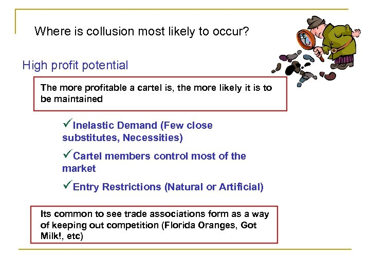 Where is collusion most likely to occur? High profit potential The more profitable a