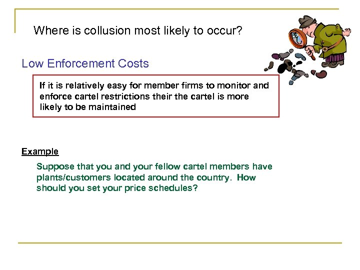 Where is collusion most likely to occur? Low Enforcement Costs If it is relatively