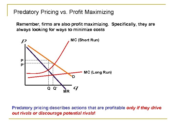 Predatory Pricing vs. Profit Maximizing Remember, firms are also profit maximizing. Specifically, they are
