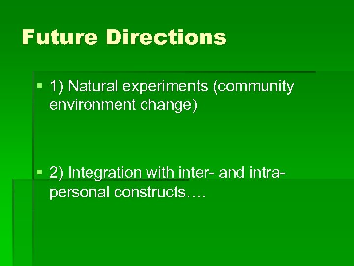 Future Directions § 1) Natural experiments (community environment change) § 2) Integration with inter-