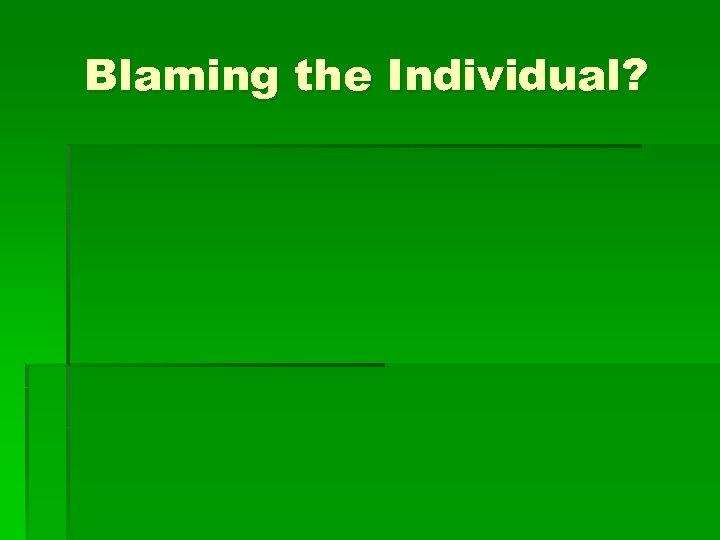 Blaming the Individual?