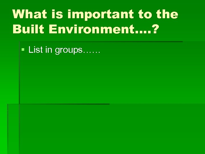 What is important to the Built Environment…. ? § List in groups……