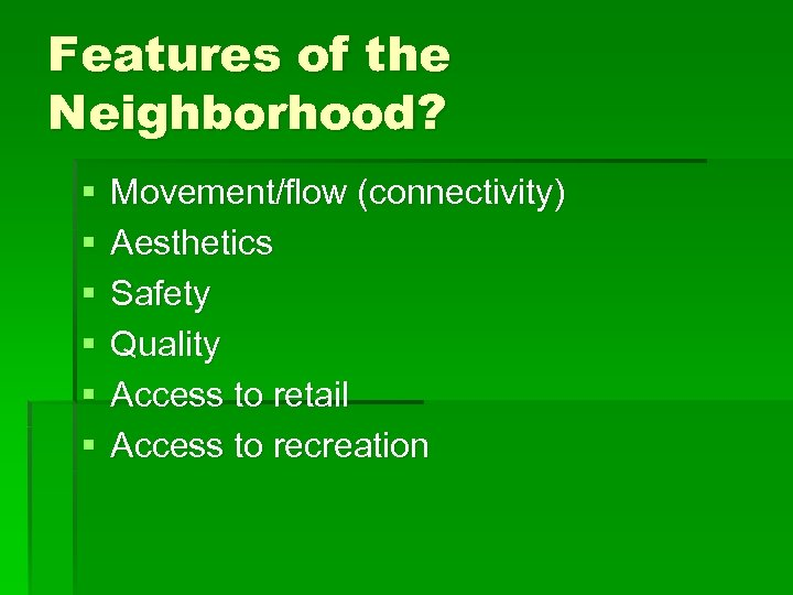 Features of the Neighborhood? § § § Movement/flow (connectivity) Aesthetics Safety Quality Access to