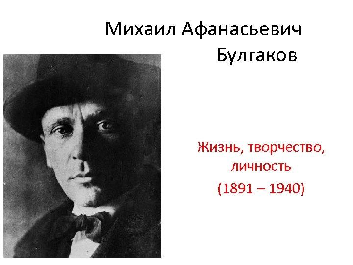 Михаил Афанасьевич Булгаков Жизнь, творчество, личность (1891 – 1940)