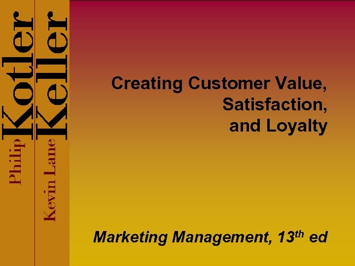 Creating Customer Value, Satisfaction, and Loyalty Marketing Management, 13 th ed