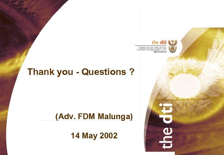 Thank you - Questions ? (Adv. FDM Malunga) 14 May 2002