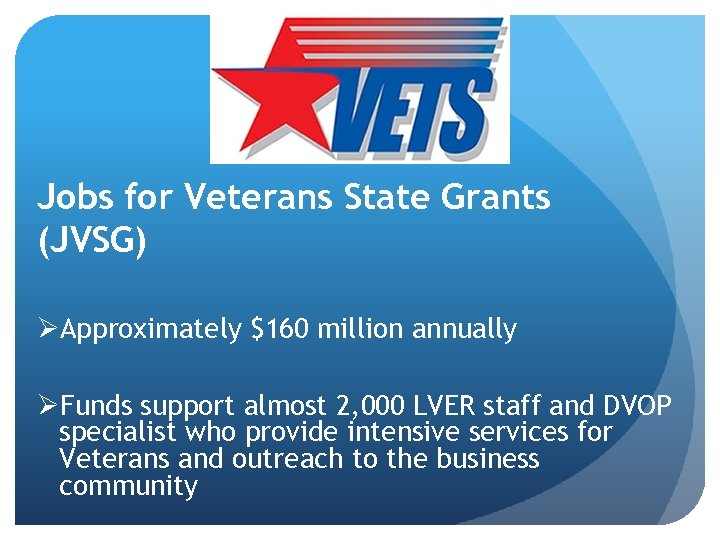 Jobs for Veterans State Grants (JVSG) ØApproximately $160 million annually ØFunds support almost 2,