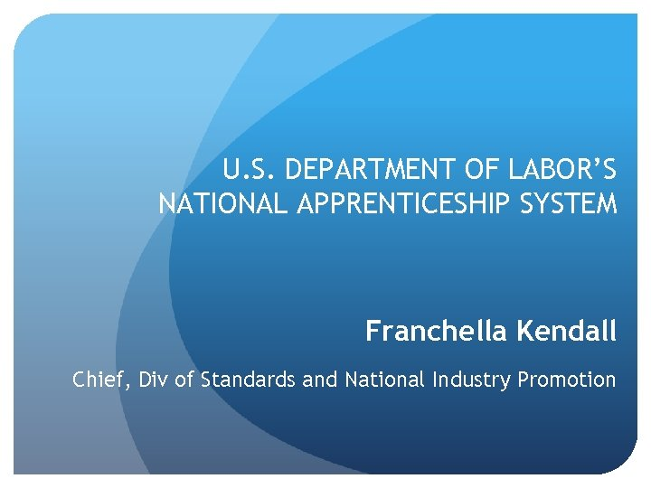 U. S. DEPARTMENT OF LABOR'S NATIONAL APPRENTICESHIP SYSTEM Franchella Kendall Chief, Div of Standards