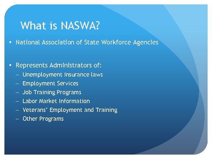 What is NASWA? • National Association of State Workforce Agencies • Represents Administrators of: