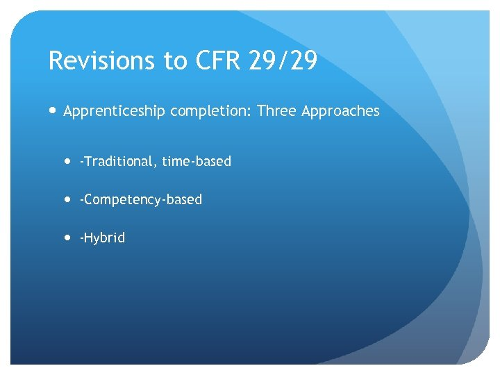 Revisions to CFR 29/29 Apprenticeship completion: Three Approaches -Traditional, time-based -Competency-based -Hybrid