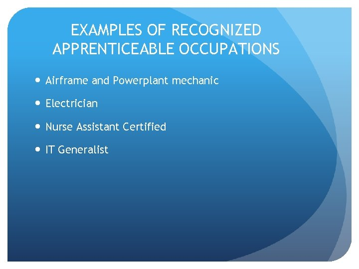 EXAMPLES OF RECOGNIZED APPRENTICEABLE OCCUPATIONS Airframe and Powerplant mechanic Electrician Nurse Assistant Certified IT