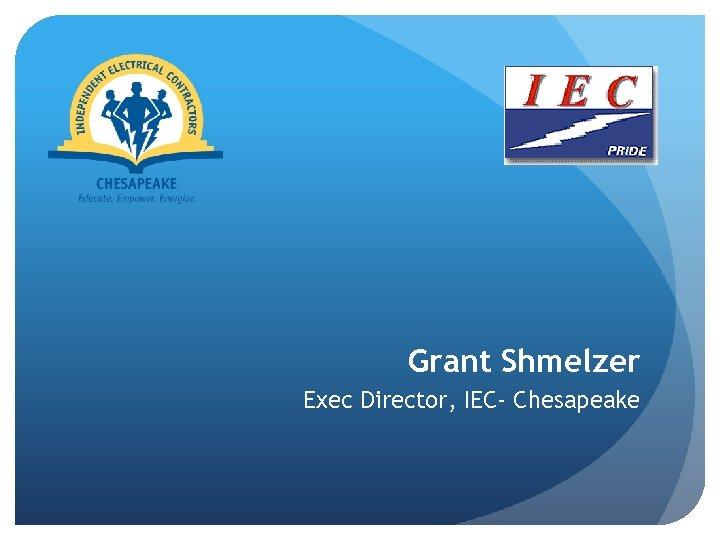 Grant Shmelzer Exec Director, IEC- Chesapeake