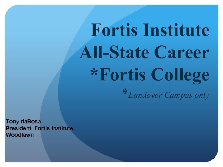 Fortis Institute All-State Career *Fortis College *Landover Campus only Tony da. Rosa President, Fortis