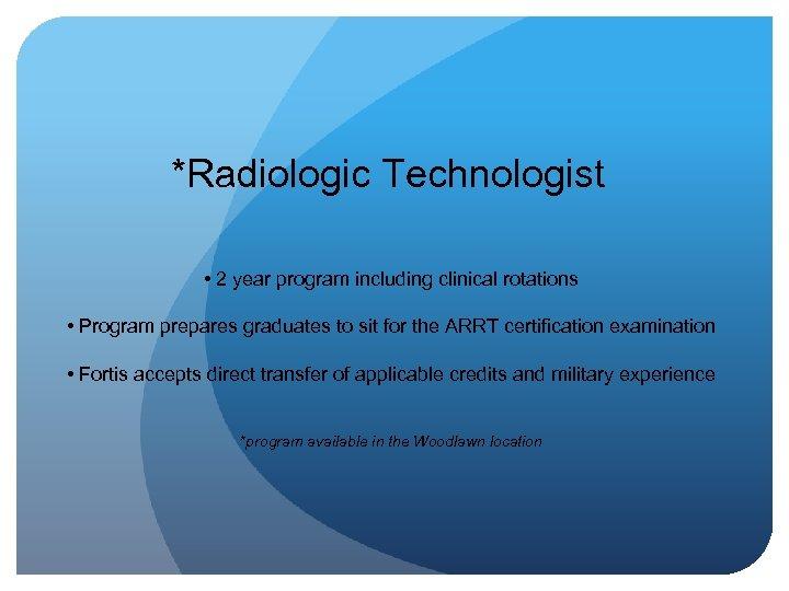 *Radiologic Technologist • 2 year program including clinical rotations • Program prepares graduates to