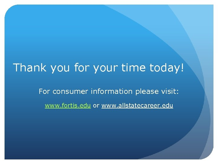 Thank you for your time today! For consumer information please visit: www. fortis. edu