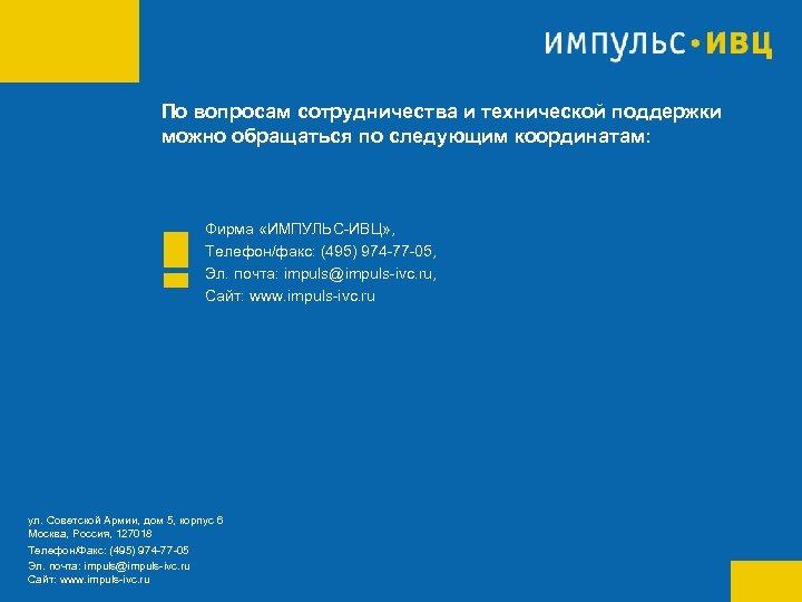 По вопросам сотрудничества и технической поддержки можно обращаться по следующим координатам: Фирма «ИМПУЛЬС-ИВЦ» ,