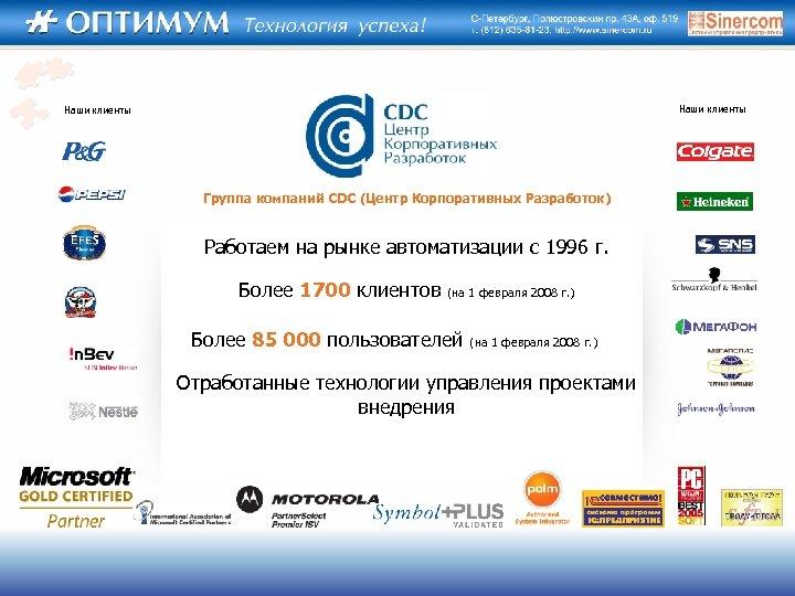 Наши клиенты Группа компаний CDC (Центр Корпоративных Разработок) Работаем на рынке автоматизации с 1996
