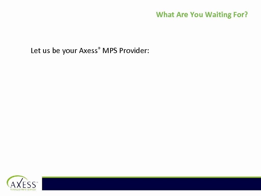 What Are You Waiting For? Let us be your Axess® MPS Provider: