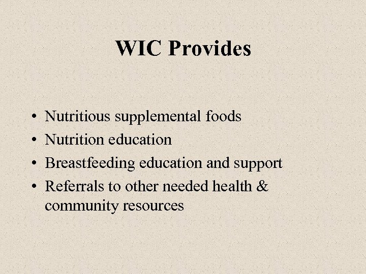 WIC Provides • • Nutritious supplemental foods Nutrition education Breastfeeding education and support Referrals
