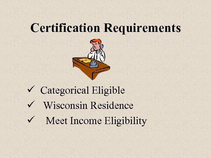 Certification Requirements ü Categorical Eligible ü Wisconsin Residence ü Meet Income Eligibility