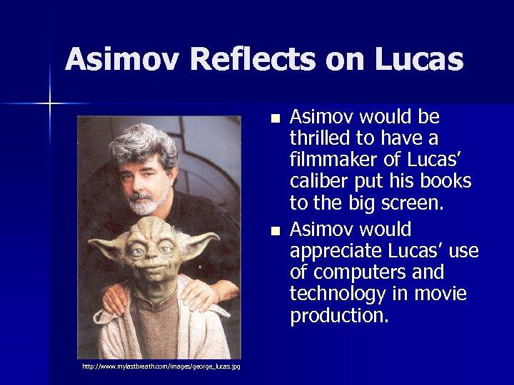Asimov Reflects on Lucas n n http: //www. mylastbreath. com/images/george_lucas. jpg Asimov would be