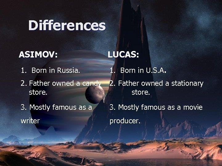 Differences ASIMOV: LUCAS: 1. Born in Russia. 1. Born in U. S. A. 2.