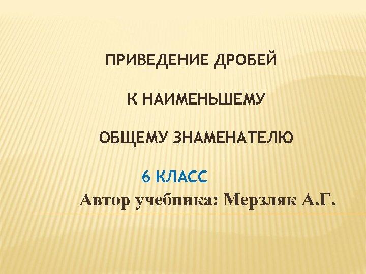 ПРИВЕДЕНИЕ ДРОБЕЙ К НАИМЕНЬШЕМУ ОБЩЕМУ ЗНАМЕНАТЕЛЮ 6 КЛАСС Автор учебника: Мерзляк А. Г.