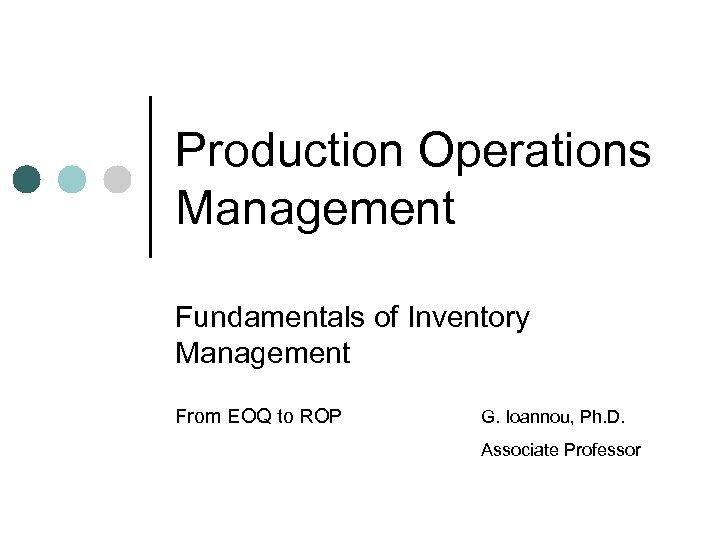 Production Operations Management Fundamentals of Inventory Management From EOQ to ROP G. Ioannou, Ph.