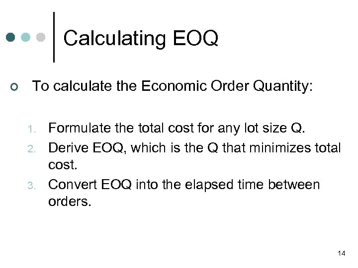 Calculating EOQ ¢ To calculate the Economic Order Quantity: 1. 2. 3. Formulate the