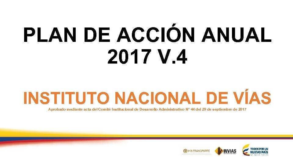 PLAN DE ACCIÓN ANUAL 2017 V. 4 Título 1 INSTITUTO NACIONAL DE VÍAS Aprobado